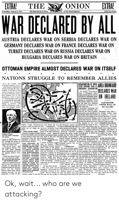 """Assassination, Crush, and Drunk: EXTRA!  EXTRA!  ONION  THE  in Our Oreat Republic.  Prioe Two Cents.  The Bast Souroe of Nows  Wodneaday. August 5, 1914  WAR  DECLARED BY ALL  AUSTRIA DECLARES WAR ON SERBIA DECLARES WAR ON  GERMANY DECLARES WAR ON FRANCE DECLARES WAR ON  TURKEY DECLARES WAR ON RUSSIA DECLARES WAR ON  BULGARIA DECLARES WAR ON BRITAIN  OTTOMAN EMPIRE ALMOST DECLARES WAR ON ITSELF  NATIONS STRUGGLE TO REMEMBER ALLIES  AREA DRUNKARD  DECLARES WAR  ON IRELAND  From the London and.  Washington Burenus, Au 4  After weeks of unbearable  tension follouing the assas  ASSASSINATION OF ARCH-  OUKE SPREADS FEAR AT  ARCHOUKE CONVENTION  wEDAN  sination of the heir to the  Austro-Hungarian throne  the great Eurupean powers  have declared war on one  anuther in a bitter strgale  fir something that is sure to  edermined by war's end  Enmeshed in a confusing  string of rivalries and  alliances, diplomats, politi  eians, and miiitary leaders  The Hague, Netherlands.  Aug 4-Eurppean arch-  dukes attending their annual  convention expressed alarms  at the assassination of tellow  aristoerat Archduke Franz  Ferdinand, whose end came  at the hand of a Serbian  nationalist in Sarajevo sev PEERS FALL IN  eral weeks ago.  Archdukes attending the  convention expressed con  cern for the issue of noble Davenport, lowa, Aug 4  man salety, once considered a As bloody conflict rages  birthright Most also elaimed throughout Europe.  they had no knowledge of the Orvald Brunvald, a drunk-  Serbian demand for indepen ard of many years experi  dence from Austria """"Could it ence, declared war on  be that the oppressed minor Ireland Friday evening  ity peoples in our own A RCaOUNDHO OCCLARATION  RMANY  RUSA  FRAY  ALE-HOUSE  HUNGARY  AS ALLIES  SPAIN  TUR  Consam ever ope of 'em  of wish to obliterate each other turies of authoritarian rule, to damnation,"""" Brunvald  really put his finger on, Austrian Archduke Frane from the tace of the Earth"""" as well"""" asked Archduke stated over a mug of """