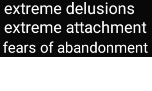 extreme: extreme delusions  extreme attachment   fears of abandonment
