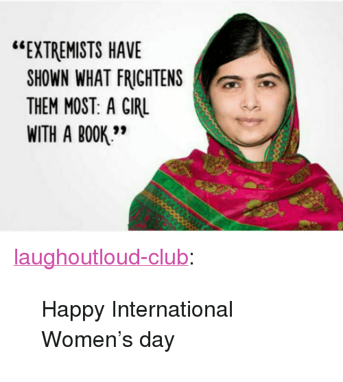"Club, Tumblr, and International Women's Day: ""EXTREMISTS HAVE  SHOWN WHAT FRİGHTENS  THEM MOST: A GIRL  WITH A BOOK'"" <p><a href=""http://laughoutloud-club.tumblr.com/post/158451104588/happy-international-womens-day"" class=""tumblr_blog"">laughoutloud-club</a>:</p>  <blockquote><p>Happy International Women's day</p></blockquote>"