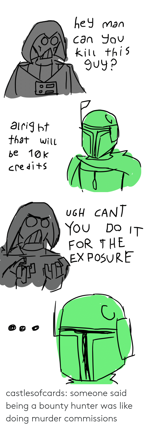 Tumblr, Blog, and Murder: ey man  kil thi5  9uy?  that wilu  be 10k   UGH CANT  You Do IT  FOR THE  EX POSURE castlesofcards:  someone said being a bounty hunter was like doing murder commissions