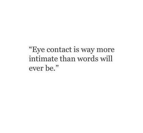 """Eye, Words, and More: """"Eye contact is way more  intimate than words wil  ever be.""""  05"""
