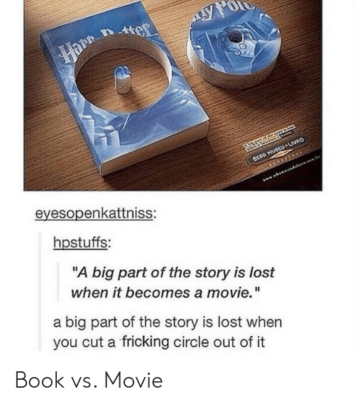 "Fricking: eyesopenkattniss:  hpstuffs:  ""A big part of the story is lost  when it becomes a movie.""  a big part of the story is lost when  you cut a fricking circle out of it Book vs. Movie"