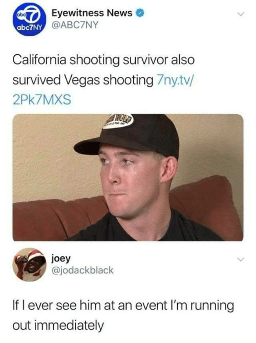 News, Las Vegas, and Survivor: Eyewitness News  @ABC7NY  abc7NY  California shooting survivor also  survived Vegas shooting 7nytv/  2Pk7MXS  joey  @jodackblack  If l ever see him at an event I'm running  out immediately
