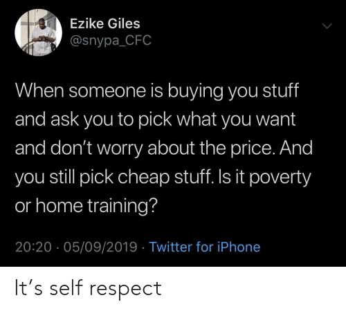 Iphone, Respect, and Twitter: Ezike Giles  @snypa_CFC  When someone is buying you stuff  and ask you to pick what you want  and don't worry about the price. And  you still pick cheap stuff. Is it poverty  or home training?  20:20 05/09/2019 Twitter for iPhone It's self respect
