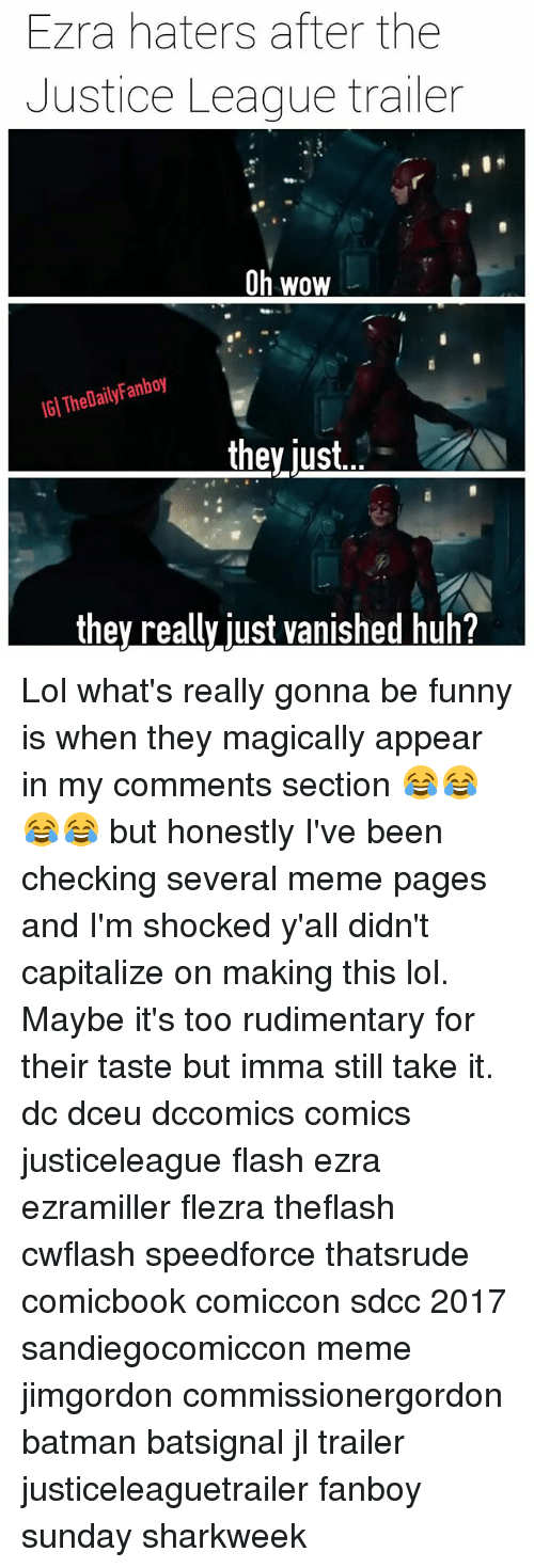 Batman, Funny, and Huh: Ezra haters after the  Justice League trailer  Oh wow  IGI TheDailyFanboy  theyjust.  they really just vanished huh? Lol what's really gonna be funny is when they magically appear in my comments section 😂😂😂😂 but honestly I've been checking several meme pages and I'm shocked y'all didn't capitalize on making this lol. Maybe it's too rudimentary for their taste but imma still take it. dc dceu dccomics comics justiceleague flash ezra ezramiller flezra theflash cwflash speedforce thatsrude comicbook comiccon sdcc 2017 sandiegocomiccon meme jimgordon commissionergordon batman batsignal jl trailer justiceleaguetrailer fanboy sunday sharkweek