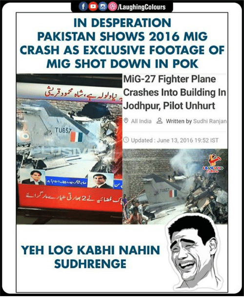 India, Pakistan, and Desperation: f , 0 (3)/LaughingColours  IN DESPERATION  PAKISTAN SHOWS 2016 MIG  CRASH AS EXCLUSIVE FOOTAGE OF  MIG SHOT DOWN IN POK  MiG-27 Fighter Plane  Crashes Into Building In  Jodhpur, Pilot Unhurt  O All India & Written by Sudhi Ranjan  TU657  Up  Updated: June 13, 2016 19:52 IST  TU657  YEH LOG KABHI NAHIN  SUDHRENGE