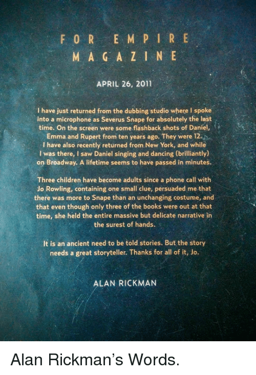 Rickman: F 0 R E M P IR E  M A G A Z I N E  APRIL 26, 2011  I have just returned from the dubbing studio where I spoke  into a microphone as Severus Snape for absolutely the last  time. On the screen were some flashback shots of Daniel,  Emma and Rupert from ten years ago. They were 12.  I have also recently returned from New York, and while  I was there, I saw Daniel singing and dancing (brilliantly)  on Broadway. A lifetime seems to have passed in minutes.  Three children have become adults since a phone call with  Jo Rowling, containing one small clue, persuaded me that  there was more to Snape than an unchanging costume, and  that even though only three of the books were out at that  time, she held the entire massive but delicate narrative in  the surest of hands.  It is an ancient need to be told stories. But the story  needs a great storyteller. Thanks for all of it, Jo.  ALAN RICKMAN <p>Alan Rickman's Words.</p>