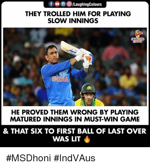 trolled: f  a ,e)/LaughingColours  THEY TROLLED HIM FOR PLAYING  SLOW INNINGS  AUGHING  INDIA  HE PROVED THEM WRONG BY PLAYING  MATURED INNINGS IN MUST-WIN GAME  & THAT SIX TO FIRST BALL OF LAST OVER  WAS LIT #MSDhoni #IndVAus