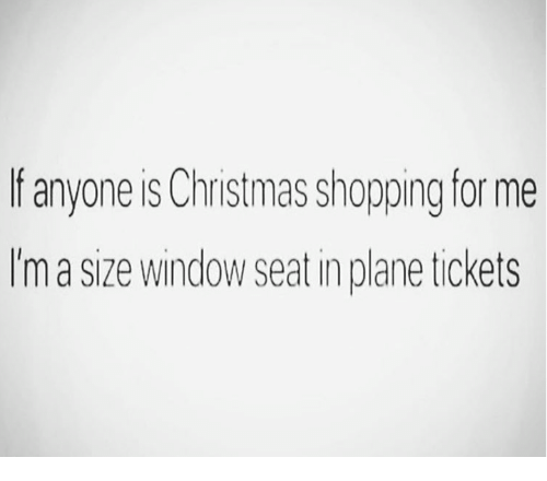 christmas shopping: f anyone is Christmas shopping for me  Im a size window seat in plane tickets