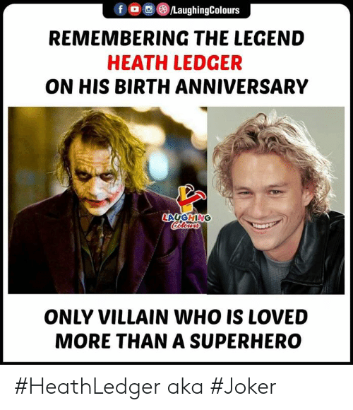 Joker, Superhero, and Heath Ledger: f ,(B)/LaughingColours  REMEMBERING THE LEGEND  HEATH LEDGER  ON HIS BIRTH ANNIVERSARY  LAUGHING  ONLY VILLAIN WHO IS LOVED  MORE THAN A SUPERHERO #HeathLedger aka #Joker
