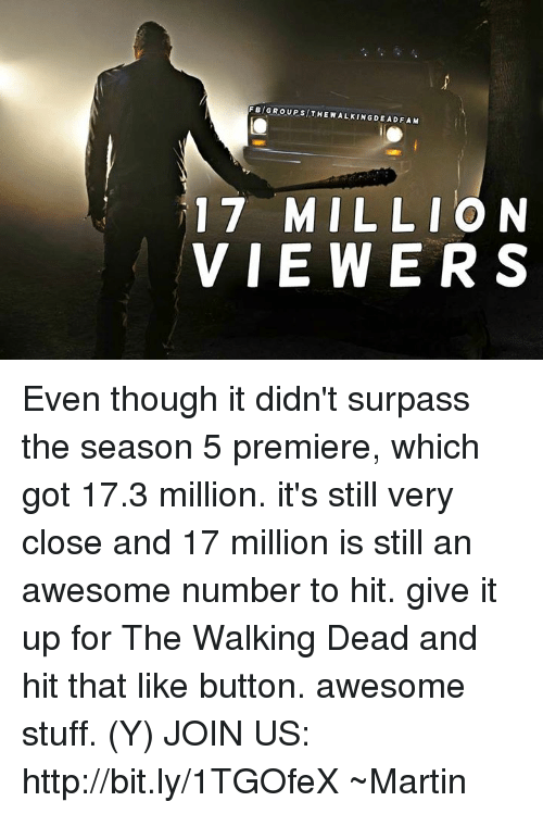 Fam, Martin, and Memes: F BNI GROUP sl THE WALKINGDEAD FAM  17 MILLION  VIEWERS Even though it didn't surpass the season 5 premiere, which got 17.3 million. it's still very close and 17 million is still an awesome number to hit. give it up for The Walking Dead and hit that like button. awesome stuff. (Y)  JOIN US: http://bit.ly/1TGOfeX ~Martin