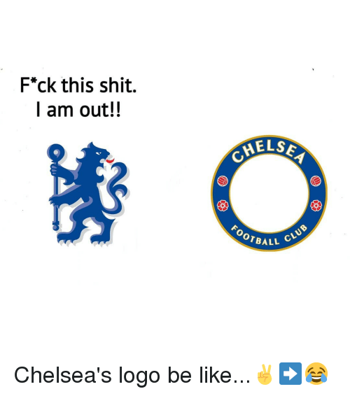 Be Like, Memes, and Shit: F*ck this shit.  I am out!!  ELS  FOOTBA  ALL CLU Chelsea's logo be like...✌➡️😂