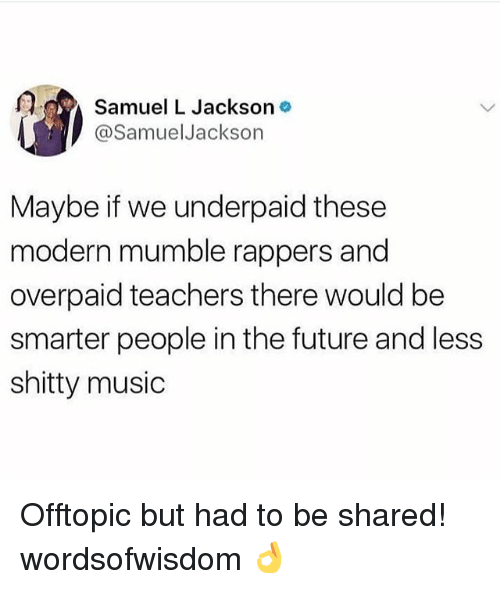 mumble: f.d  Samuel L Jackson  @SamuelJackson  Maybe if we underpaid these  modern mumble rappers and  overpaid teachers there would be  smarter people in the future and less  shitty music Offtopic but had to be shared! wordsofwisdom 👌