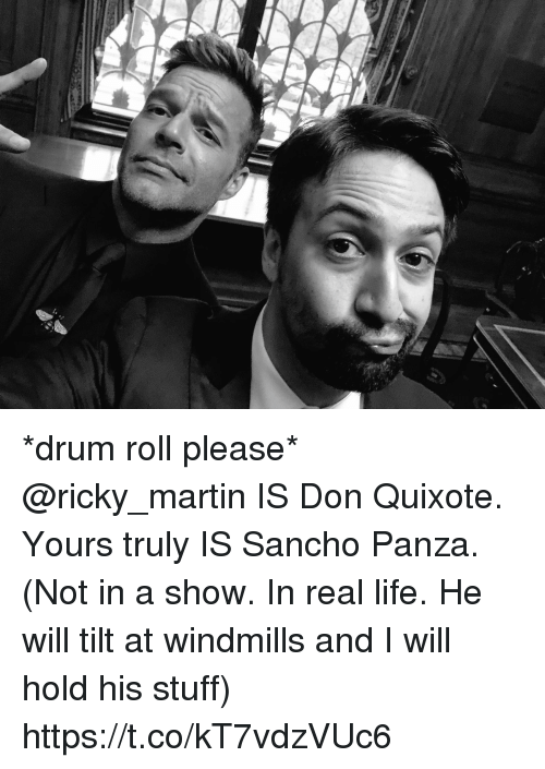 Life, Martin, and Memes: f. *drum roll please* @ricky_martin IS Don Quixote. Yours truly IS Sancho Panza. (Not in a show. In real life. He will tilt at windmills and I will hold his stuff) https://t.co/kT7vdzVUc6