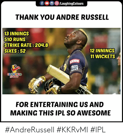 entertaining: f  e)/LaughingColours  THANK YOU ANDRE RUSSELL  13 INNINGS  510 RUNS  STRIKE RATE: 204.8  SIXES: 52  12 INNINGS  11 WICKETS  FOR ENTERTAINING US AND  MAKING THIS IPL SO AWESOME #AndreRussell #KKRvMI #IPL