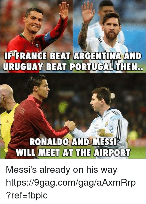 9gag, Dank, and Argentina: F FRANCE BEAT ARGENTINA AND  URUGUAY BEAT PORTUGAL THEN.  RONALDO ANDE MESSI  WILL MEET AT THE AIRPORT Messi's already on his way https://9gag.com/gag/aAxmRrp?ref=fbpic
