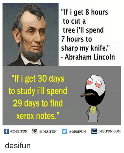 """Abraham Lincoln, Memes, and Abraham: f i get 8 hours  to cut a  tree i'll spend  7 hours to  sharp my knife.""""  Abraham Lincoln  """"lf i get 30 days  to study i'll spend  29 days to find  xerox notes.""""  @DESIFUN  DESIFUN COM  @DESIFUN  @DESIFUN desifun"""