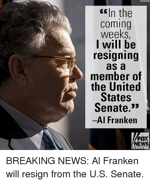 "Memes, News, and Breaking News: f In the  coming  weeks  l will be  resigning  as a  member of  the United  States  Senate.""  Al Franken  FOX  NEWS BREAKING NEWS: Al Franken will resign from the U.S. Senate."