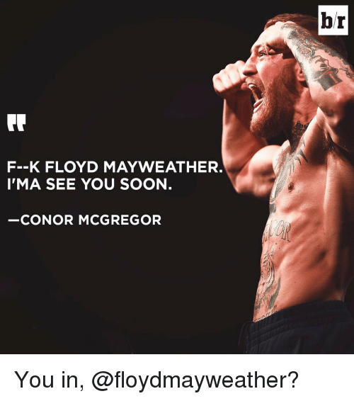 Conor McGregor, Floyd Mayweather, and Mayweather: F--K FLOYD MAYWEATHER.  I'MA SEE YOU SOON  CONOR MCGREGOR  br You in, @floydmayweather?
