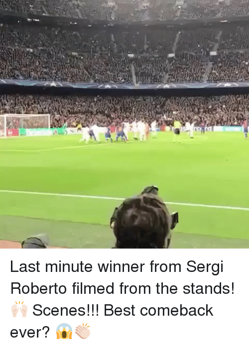 Memes, 🤖, and Bests: f] Last minute winner from Sergi Roberto filmed from the stands! 🙌🏻 Scenes!!! Best comeback ever? 😱👏🏻