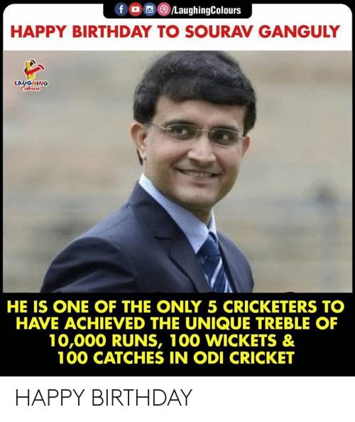Birthday, Happy Birthday, and Cricket: f /LaughingColours  HAPPY BIRTHDAY TO SOURAV GANGULY  LAUGHING  CHeurs  HE IS ONE OF THE ONLY 5 CRICKETERS TO  HAVE ACHIEVED THE UNIQUE TREBLE OF  10,000 RUNS, 100 WICKETS &  100 CATCHES IN ODI CRICKET HAPPY BIRTHDAY