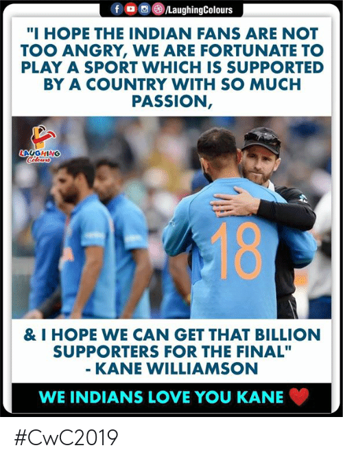 """Kane Williamson: f  /LaughingColours  """"I HOPE THE INDIAN FANS ARE NOT  TOO ANGRY, WE ARE FORTUNATE TO  PLAY A SPORT WHICH IS SUPPORTED  BY A COUNTRY WITH SO MUCH  PASSION,  LAUGHING  Celeurs  18  & I HOPE WE CAN GET THAT BILLION  SUPPORTERS FOR THE FINAL""""  - KANE WILLIAMSON  WE INDIANS LOVE YOU KANE #CwC2019"""