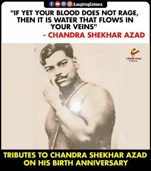 "Water, Indianpeoplefacebook, and Rage: f /LaughingColours  ""IF YET YOUR BLOOD DOES NOT RAGE,  THEN IT IS WATER THAT FLOWS IN  YOUR VEINS""  - CHANDRA SHEKHAR AZAD  LAUGHING  Celours  TRIBUTES TO CHANDRA SHEKHAR AZAD  ON HIS BIRTH ANNIVERSARY"