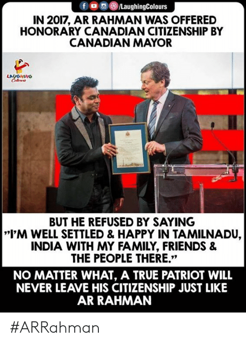 "Family, Friends, and True: f LaughingColours  IN 2017, AR RAHMAN WAS OFFERED  HONORARY CANADIAN CITIZENSHIP BY  CANADIAN MAYOR  LAUGHING  BUT HE REFUSED BY SAYING  I'M WELL SETTLED & HAPPY IN TAMILNADU,  INDIA WITH MY FAMILY, FRIENDS &  THE PEOPLE THERE.""  NO MATTER WHAT, A TRUE PATRIOT WILL  NEVER LEAVE HIS CITIZENSHIP JUST LIKE  AR RAHMAN #ARRahman"