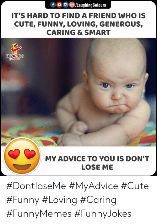 Advice, Cute, and Funny: f LaughingColours  IT'S HARD TO FIND A FRIEND WHO IS  CUTE, FUNNY, LOVING, GENEROUS,  CARING & SMART  LAGGHING  Cclor  MY ADVICE TO YOU IS DON'T  LOSE ME #DontloseMe #MyAdvice #Cute #Funny #Loving #Caring #FunnyMemes #FunnyJokes