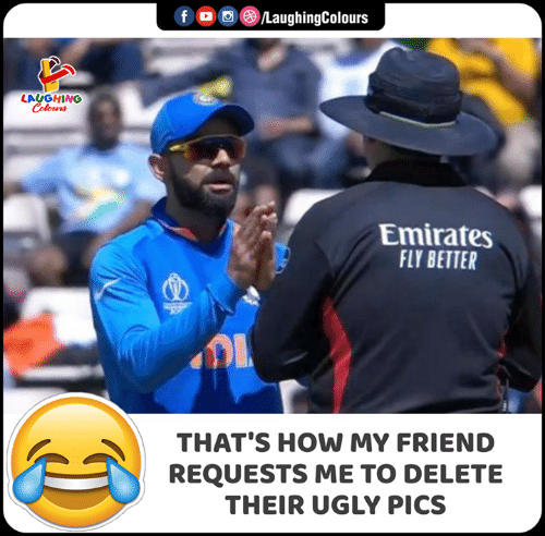 Ugly, Emirates, and Indianpeoplefacebook: f LaughingColours  LAUGHING  Colours  Emirates  FLY BETTER  THAT'S HOW MY FRIEND  REQUESTS ME TO DELETE  THEIR UGLY PICS