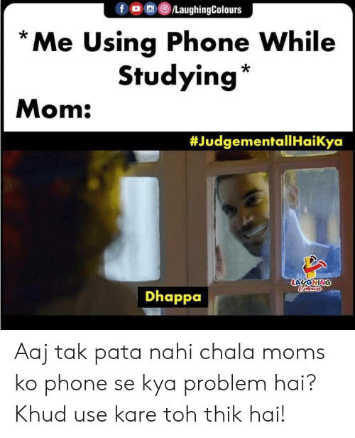 Moms, Phone, and Indianpeoplefacebook: f LaughingColours  Me Using Phone While  Studying  Mom:  #JudgementallHaiKya  LAUGHING  Calensrs  Dhappa Aaj tak pata nahi chala moms ko phone se kya problem hai? Khud use kare toh thik hai!