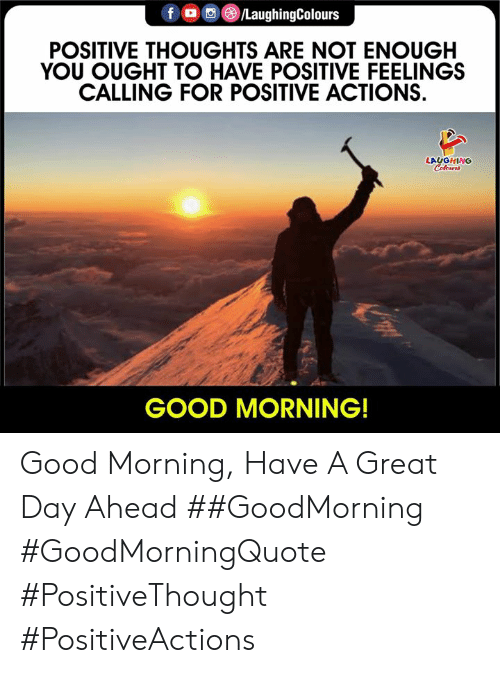 Good Morning, Good, and Indianpeoplefacebook: f /LaughingColours  POSITIVE THOUGHTS ARE NOT ENOUGH  YOU OUGHT TO HAVE POSITIVE FEELINGS  CALLING FOR POSITIVE ACTIONS  LAUGHING  Celeurs  GOOD MORNING! Good Morning, Have A Great Day Ahead ##GoodMorning #GoodMorningQuote #PositiveThought #PositiveActions