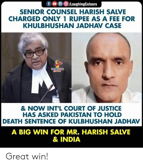 Pakistan: f /LaughingColours  SENIOR COUNSEL HARISH SALVE  CHARGED ONLY 1 RUPEE AS A FEE FOR  KHULBHUSHAN JADHAV CASE  LAUGHING  Crleury  & NOW INT'L COURT OF JUSTICE  HAS ASKED PAKISTAN TO HOLD  DEATH SENTENCE OF KULBHUSHAN JADHAV  A BIG WIN FOR MR. HARISH SALVE  & INDIA Great win!