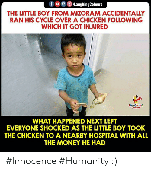 Innocence: f LaughingColours  THE LITTLE BOY FROM MIZORAM ACCIDENTALLY  RAN HIS CYCLE OVER A CHICKEN FOLLOWING  WHICH IT GOT INJURED  LAUGHING  WHAT HAPPENED NEXT LEFT  EVERYONE SHOCKED AS THE LITTLE BOY TOOK  THE CHICKEN TO A NEARBY HOSPITAL WITH ALL  THE MONEY HE HAD #Innocence #Humanity :)