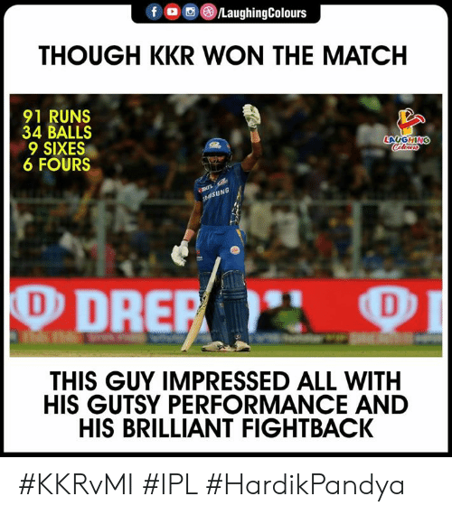 Match, Brilliant, and Indianpeoplefacebook: f LaughingColours  THOUGH KKR WON THE MATCH  91 RUNS  34 BALLS  LAUGHING  6 FOURS  NG  THIS GUY IMPRESSED ALL WITH  HIS GUTSY PERFORMANCE AND  HIS BRILLIANT FIGHTBACK #KKRvMI #IPL #HardikPandya