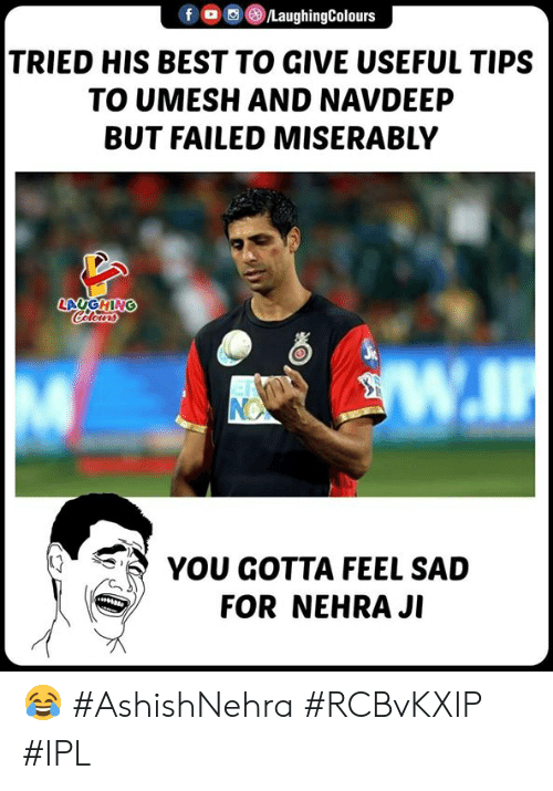 Best, Sad, and Indianpeoplefacebook: f/LaughingColours  TRIED HIS BEST TO GIVE USEFUL TIPS  TO UMESH AND NAVDEEP  BUT FAILED MISERABLY  LAUGHING  YOU GOTTA FEEL SAD  FOR NEHRA JI 😂 #AshishNehra #RCBvKXIP #IPL