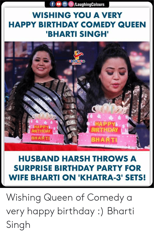 birthday party: f LaughingColours  WISHING YOU A VERY  HAPPY BIRTHDAY COMEDY QUEEN  'BHARTI SINGH'  LAUGHING  HAPPY  BIRTHDAY  BHARTI  HAPPY  BIRTHDAY  BHARTI  HUSBAND HARSH THROWS A  SURPRISE BIRTHDAY PARTY FOR  WIFE BHARTI ON 'KHATRA-3' SETS! Wishing Queen of Comedy a very happy birthday :) Bharti Singh