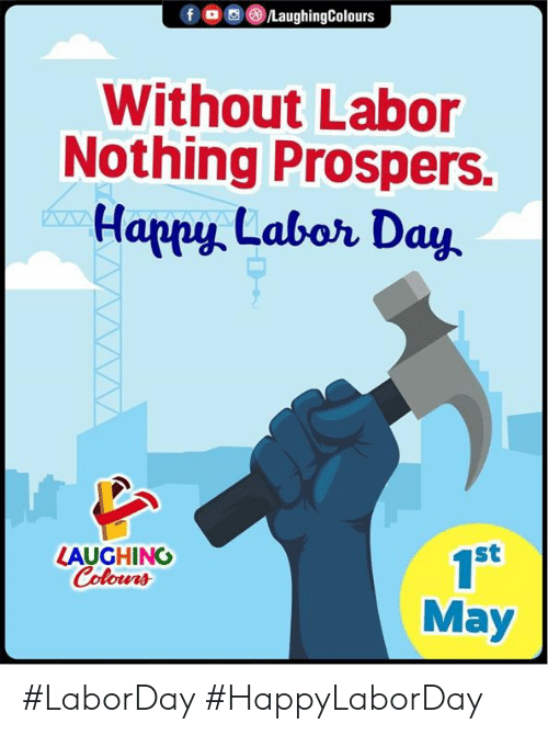 Happy, Labor Day, and Indianpeoplefacebook: f LaughingColours  Without Labor  Nothing Prospers.  Happy Labor Day  st  1S  May  LAUGHING  Colour #LaborDay #HappyLaborDay