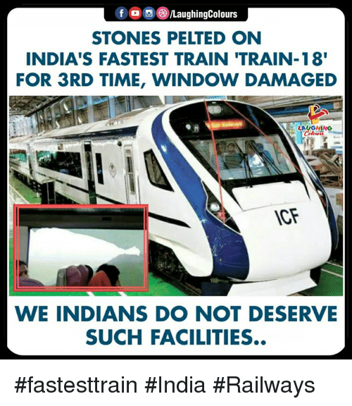 India, Time, and Train: f MaughingColours  STONES PELTED ON  INDIA'S FASTEST TRAIN 'TRAIN-18  FOR 3RD TIME, WINDOW DAMAGED  LAUGHING  CF  WE INDIANS DO NOT DESERVE  SUCH FACILITIES #fastesttrain #India #Railways