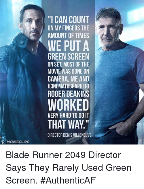 """Blade, Memes, and Roger: F MOVIECLIPs  """"I CAN COUNT  ON MY FINGERS THE  AMOUNT OF TIMES  WE PUT A  GREEN SCREEN  ON SET MOST OF THE  MOVIE WAS DONE ON  CAMERA, ME AND  ICINEMATOGRAPHERI  ROGER DEAKINS  WORKED  VERY HARD TO DO IT  THAT WAY  DIRECTOR DENIS VILLENEUVE Blade Runner 2049 Director Says They Rarely Used Green Screen. #AuthenticAF"""
