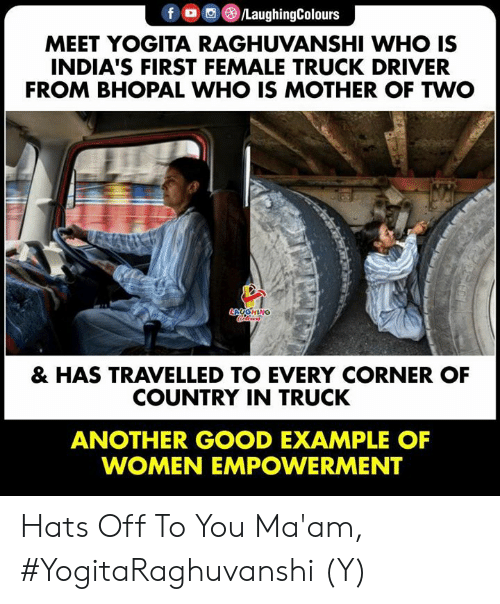 Good, Women, and Indianpeoplefacebook: f O/LaughingColours  MEET YOGITA RAGHUVANSHI WHO IS  INDIA'S FIRST FEMALE TRUCK DRIVER  FROM BHOPAL WHO IS MOTHER OF TWO  HING  & HAS TRAVELLED TO EVERY CORNER OF  COUNTRY IN TRUCK  ANOTHER GOOD EXAMPLE OF  WOMEN EMPOWERMENT Hats Off To You Ma'am, #YogitaRaghuvanshi (Y)