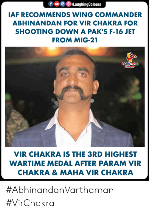 Indianpeoplefacebook, Jet, and Wing Commander: f OLaughingColours  IAF RECOMMENDS WING COMMANDER  ABHINANDAN FOR VIR CHAKRA FOR  SHOOTING DOWN A PAK'S F-16 JET  FROM MIG-21  LA  VIR CHAKRA IS THE 3RD HIGHEST  WARTIME MEDAL AFTER PARAM VIR  CHAKRA & MAHA VIR CHAKRA #AbhinandanVarthaman #VirChakra