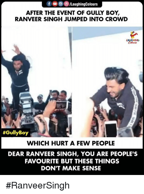 Jumped, Indianpeoplefacebook, and Boy: f  PLaughingColours  AFTER THE EVENT OF GULLY BOY,  RANVEER SINGH JUMPED INTO CROWD  LAUGHING  #GullyBoy  WHICH HURT A FEW PEOPLE  DEAR RANVEER SINGH, YOU ARE PEOPLE'S  FAVOURITE BUT THESE THINGS  DON'T MAKE SENSE #RanveerSingh