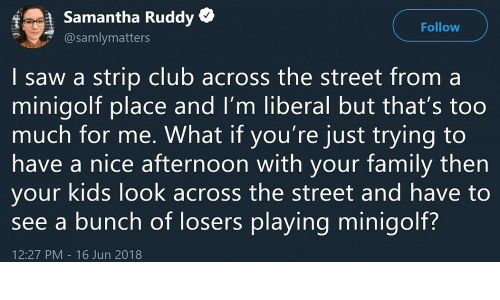 Strip Club: f  Samantha Ruddy *  @samlymatters  Follow  | saw a strip club across the street from a  minigolt place and I'm liberal but that's too  much for me. What if you're just trying to  have a nice atternoon with your tamily then  your kids look across the street and have to  see a bunch of losers playing minigolf?  12:27 PM 16 Jun 2018