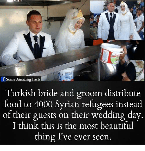Beautiful, Facts, and Food: f Some Amazing Facts  Turkish bride and groom distribute  food to 4000 Syrian refugees instead  of their guests on their wedding day  I think this is the most beautiful  thing I've ever seen
