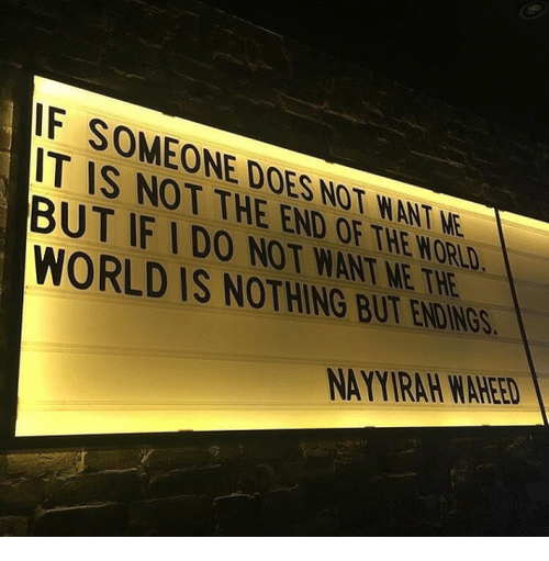 World, End of the World, and The World: F SOMEONE DOES NOT WANT NE  IT IS NOT THE END OF THE WORLD  BUT IF IDO NOT WANT ME THE  WORLD IS NOTHING BUT ENDIN  NAYYIRAH WAHEED