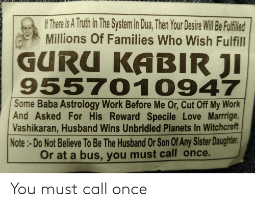 Dua: F There Is A Truth In The System In Dua, Then Your Desire Will Be Fulfiled  Millions Of Families Who Wish Fulfill  GURU KABIR JI  955701 0947  Some Baba Astrology Work Before Me Or, Cut Off My Work  And Asked For His Reward Specile Love Marrrige,  Vashikaran, Husband Wins Unbridled Planets In Witchcreft  Note:-Do Not Believe To Be The Husband Or Son Of Any Sister Daughter.  Or at a bus, you must call once. You must call once