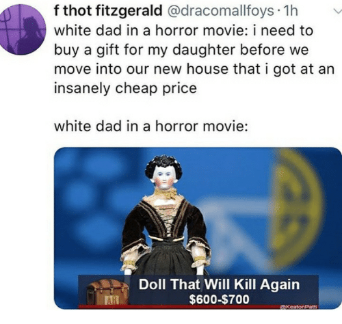 Dad, Thot, and Wee: f thot fitzgerald @dracomallfoys 1h  white dad in a horror movie: i need to  buy a gift for my daughter before wee  move into our new house that i got at an  insanely cheap price  white dad in a horror movie:  Doll That Will Kill Again  $600-$700  1  DKentonPatti