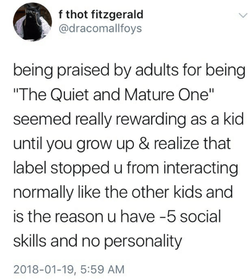 "Interacting: f thot fitzgerald  @dracomallfoys  being praised by adults for being  The Quiet and Mature One""  seemed really rewarding as a kid  until you grow up & realize that  label stopped u from interacting  normally like the other kids and  is the reason u have-5 social  skills and no personality  2018-01-19, 5:59 AM"