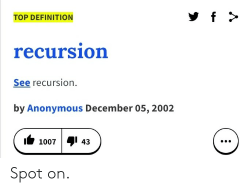 Anonymous, Definition, and Top: f  TOP DEFINITION  recursion  See recursion  by Anonymous December 05, 2002  4  43  1007  : Spot on.